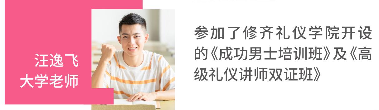 汪逸飞(大学老师)参加了修齐礼仪开设的《成功男士培训班》及《高级礼仪讲师双证班》