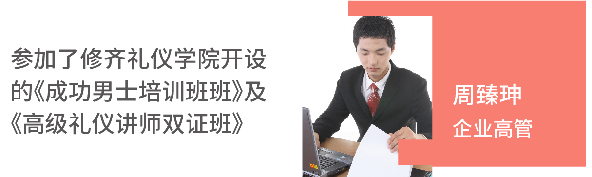 周臻珅(企业高管)参加了修齐礼仪开设的《成功男士培训班班》及《高级礼仪讲师双证班》